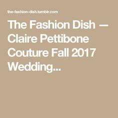 The Fashion Dish — Claire Pettibone Couture Fall 2017 Wedding...