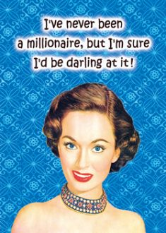 Card - I've never been a millionaire, but I'm sure I'd be darling at it!