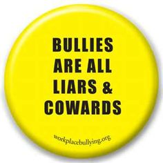 "Bully at work...  Liar and Coward ALL THE TIME, whether at work, home, or ""play""..."