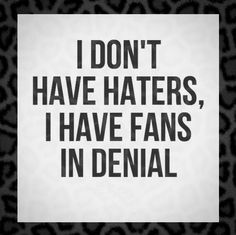 I don& have haters, I have fans in denial. I don& have haters, [& The post I don& have haters, I have fans in denial. appeared first on Trending Hair styles. Denial Quotes, Bitch Quotes, Badass Quotes, Sarcastic Quotes, Hater Quotes Funny, Enemies Quotes, Humor Quotes, Motivation Quotes, Funny Memes