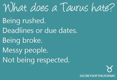 Taurus hate Being rushed. Deadlines or due dates. Being broke. Messy people. Not being respected.