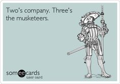 Two's company. Three's the musketeers.