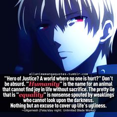 """Hero of Justice? A world where no one is hurt?"" Don't be absurd ""Humanity"" is the name for an animal that cannot find joy in life without sacrifice. There pretty lie that is ""equality"" is nonsense spouted by weaklings who cannot look upon the darness. Nothing but an excuse to cover up life's ugliness"""