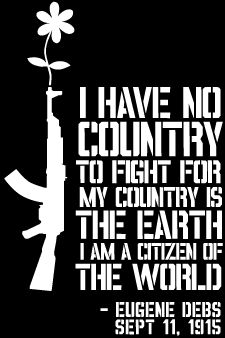 """I have no country to fight for. My country is the Earth. I am a citizen of the world."" Eugene Debs, 1915"