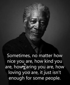 Sometimes no matter how nice you are, its just isn't enough for some By Morgan Freeman Wise Quotes, Quotable Quotes, Great Quotes, Words Quotes, Quotes To Live By, Motivational Quotes, Inspirational Quotes, Sayings, Morgan Freeman Quotes