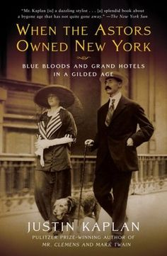 When the Astors Owned New York Blue Bloods and Grand Hotels in a Gilded Age, Justin Kaplan.