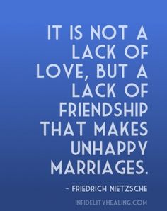It is not a lack of love, but a lack of friendship that makes unhappy marriages. - friedrich nietzsche infidelityhealing.com