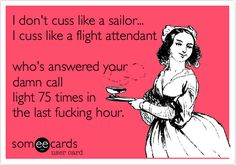 Free and Funny Workplace Ecard: I don't cuss like a sailor. I cuss like a flight attendant who's answered your danm call light 75 times in the last fucking hour. Create and send your own custom Workplace ecard. Aviation Quotes, Aviation Humor, Flight Attendant Quotes, Airline Humor, Pilot Humor, Come Fly With Me, Last Minute Travel, Airline Travel, Gypsy Life