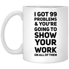 99 Problems & you're going to show your work on all of them Mug