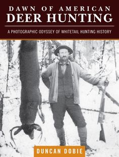 Veteran author Duncan Dobie takes a trip back in time with his new book, Dawn of American Deer Hunting: A Photographic Odyssey of Whitetail Hunting History.