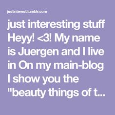 "just interesting stuff Heyy! <3! My name is Juergen and I live in      On my main-blog I show you the ""beauty things of the world"" like cities & buildings, nature & landscapes and animals & plants. My side-blog ""morecoolstuff"" is dedicated to the ""cool and funny stuff"" I like. My side-blog ""railwayjunkie"" is dedicated to the world of railways.  Please, visit and follow my other blogs (links at the bottom) and feel free to ask me whatever you want.  Disclaimer: If copyrights have been…"