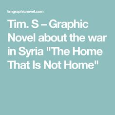 """Tim. S – Graphic Novel about the war in Syria """"The Home That Is Not Home"""""""