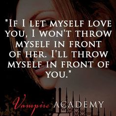 """If I let myself love you, I won't throw myself in front of her. I'll throw myself in front of you."" VAMPIRE ACADEMY by Richelle Mead"