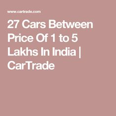 27 Cars Between Price Of 1 to 5 Lakhs In India | CarTrade