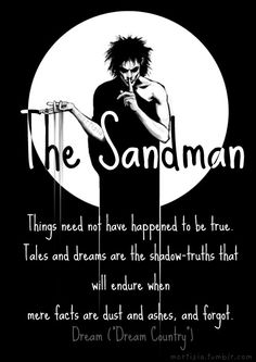 Things need not have happened to be true. Tales and dreams are the shadow-truths that will endure when mere facts are dust and ashes, and forgot. || Sandman quote