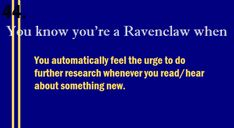 ravenclaw // you automatically feel the urge to do further research whenever you read/hear about something new.
