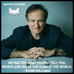 """No matter what people tell you, words and ideas can change the world."" ~ Robin Williams"