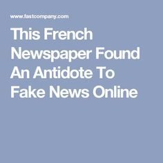 This French Newspaper Found An Antidote To Fake News Online