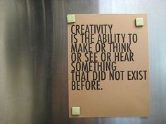 Creativity is the ability to make or think or see or hear something that did not exist before.