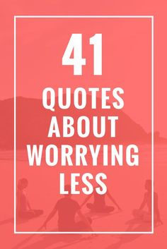 41 Quotes About Worrying Less