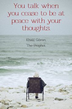 """""""You talk when you cease to be at peace with your thoughts."""" - Khalil Gibran, The Prophet"""