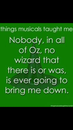 """And nobody in all of Oz, no wizard that there is or was, is ever gonna bring me down."""