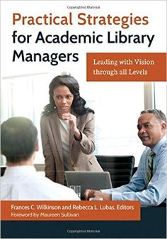 Practical Strategies for Academic Library Managers: Leading with Vision Through All Levels / Frances Wilkinson, Rebecca Lubas. Classmark : 9852.b.251.9
