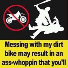 Haha so true :)  Messing with my bike may result in an ass-whoppin' that you'll never forget!