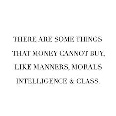 There are some things that money cannot buy.  Like manners, morals, intelligence & class.