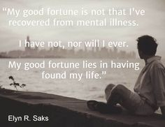 """""""My good fortune is not that I've recovered from mental illness.   I have not, nor will I ever.   My good fortune lies in having found my life.""""   / Elyn R. Saks"""
