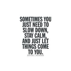 Sometimes you just need to slow down, stay calm, and just let things come to you. #quoteble