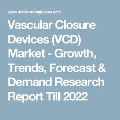Vascular Closure Devices (VCD) Market - Growth, Trends, Forecast & Demand Research Report Till 2022