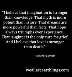 """""""I believe that imagination is stronger than knowledge. That myth is more potent than history. That dreams are more powerful than facts. That hope always triumphs over experience. That laughter is the only cure for grief. And I believe that love is stronger than death."""" ― Robert Fulghum, - Google Search"""