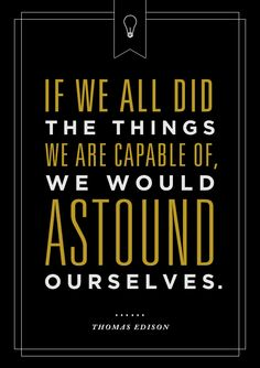 """If we all did the thing we are capable of, we would astound ourselves."" - Thomas Edison 