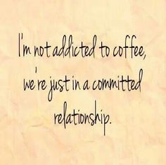 I'm not addicted to coffee, we're just in a committed relationship.    https://twitter.com/NeilVenketramen