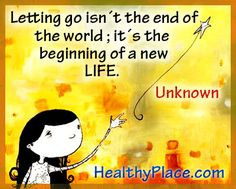 Letting go isn't the end of the world. It's the begining of a new life and a fresh beginning.  www.HealthyPlace.com/