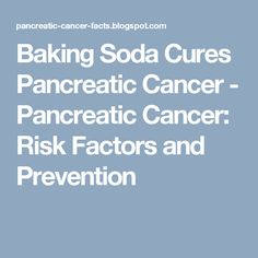 Baking Soda Cures Pancreatic Cancer - Pancreatic Cancer: Risk Factors and Prevention