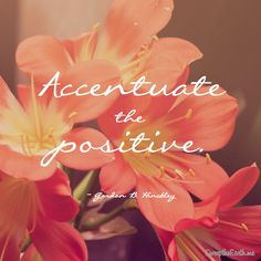"""Accentuate the positive."" - Gordon B. Hinckley #sweeptheearth"