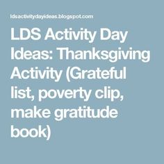 LDS Activity Day Ideas: Thanksgiving Activity (Grateful list, poverty clip, make gratitude book)