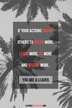 If your actions inspire others to dream more, learn more, do more and become more, you are a leader!