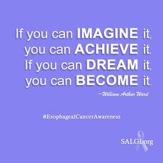 """""""If you can imagine it, you can achieve it. If you can dream it, you can become it."""" - William Arthur Ward  #EsophagealCancerAwareness #EsophagealCancer"""