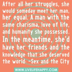After all her struggles, she would someday meet her man, her equal. A man with the same charisma, love of life, and humanity she possessed. In the meantime, she'd have her friends and the knowledge that she deserved the world. -Sex and the City