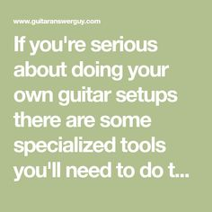 If you're serious about doing your own guitar setups there are some specialized tools you'll need to do the job right. You may already have some...