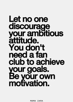 Let no one discourage your ambitious attitude. You don't need a fan club to achieve your goals. Be your own motivation.   Inspirational Quote