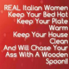 Italian women....funny, must have been because I was raised around an Italian Mima and step daddy lol