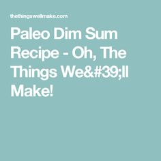 Paleo Dim Sum Recipe - Oh, The Things We'll Make!