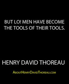 """""""But lo! men have become the tools of their tools."""" - Henry David Thoreau http://abouthenrydavidthoreau.com/?p=300"""