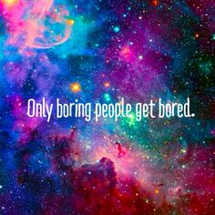 Only boring people get bored. Quote.