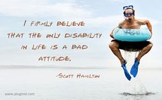 I firmly believe that the only disability in life is a bad attitude. -Scott Hamilton #motivation #quotes
