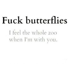 F--- butterflies. I feel the whole zoo when I'm with you